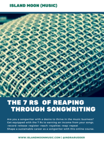 """""""The 7Rs of Reaping Through Songwriting"""" online course is an 8 day text & coaching call program that provides insight on copyright, P.R.O operations & selection, song registration, song shareholder role descriptions, and tapping into multiple income streams generated from your sonic works. Info is shared through e-mails delivered to your inbox, and 2 online coaching calls. Course fee: Usd.$175. Pre-register for this course today; next series starts in January 2018, and is open for 8 days only!"""
